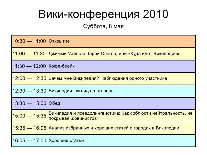 Вики-конференция 2010 10:30 — 11:00 Открытие 11:00 — 11:30 Джимми Уэйлс и Ларри Сэнгер, или «Куда идёт Википедия» 11:30 — ...