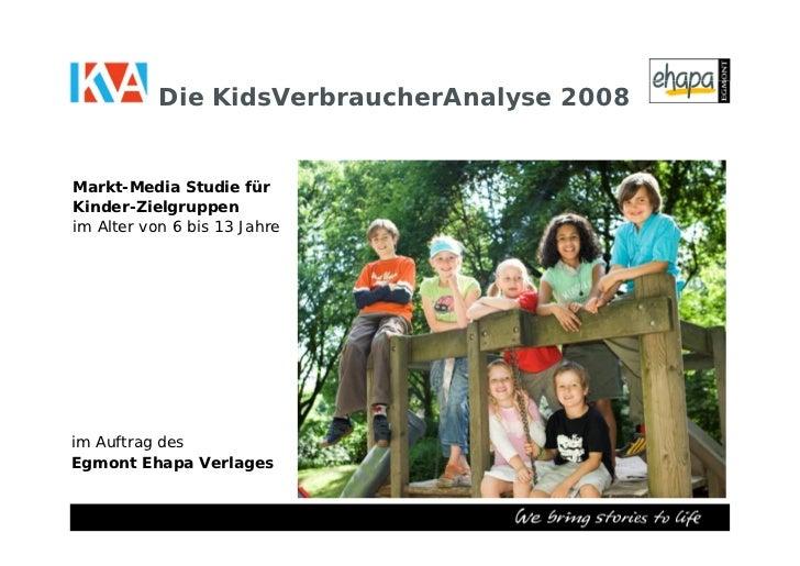 Die KidsVerbraucherAnalyse 2008   Markt-Media Studie für Kinder-Zielgruppen im Alter von 6 bis 13 Jahre     im Auftrag des...