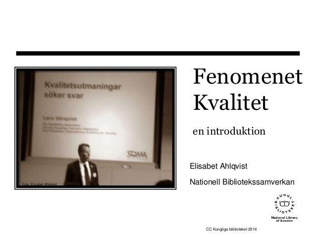 Fenomenet  Kvalitet  en introduktion  Elisabet Ahlqvist  Nationell Bibliotekssamverkan  CC Kungliga biblioteket 2014  Foto...