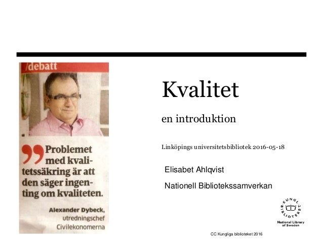 Kvalitet en introduktion Linköpings universitetsbibliotek 2016-05-18 Elisabet Ahlqvist Nationell Bibliotekssamverkan CC Ku...