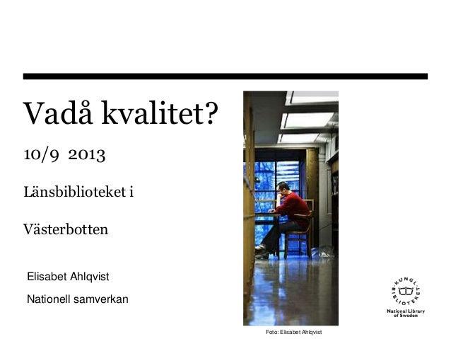 Vadå kvalitet? 10/9 2013 Länsbiblioteket i Västerbotten Elisabet Ahlqvist Nationell samverkan Foto: Elisabet Ahlqvist