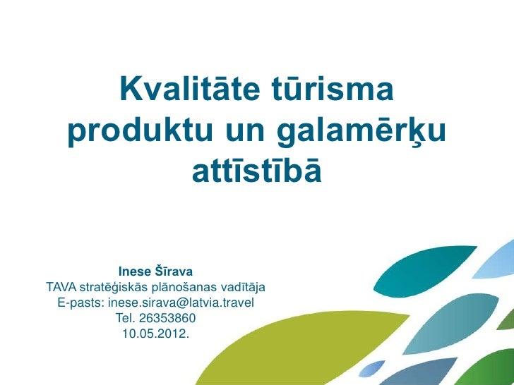 Kvalitāte tūrisma   produktu un galamērķu          attīstībā             Inese ŠīravaTAVA stratēģiskās plānošanas vadītāja...