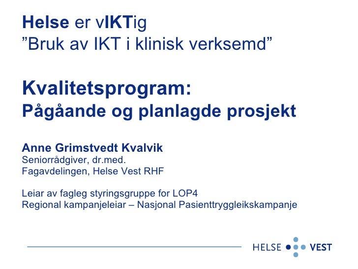 """Helse  er v IKT ig  """"Bruk av IKT i klinisk verksemd""""   Kvalitetsprogram:  Pågåande og planlagde prosjekt   Anne Grimstvedt..."""