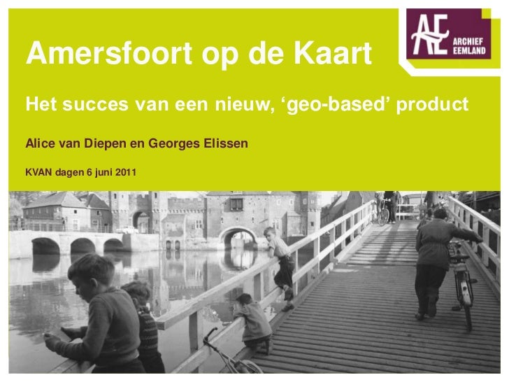 Amersfoort op de KaartHet succes van een nieuw, 'geo-based' productAlice van Diepen en Georges ElissenKVAN dagen 6 juni 20...