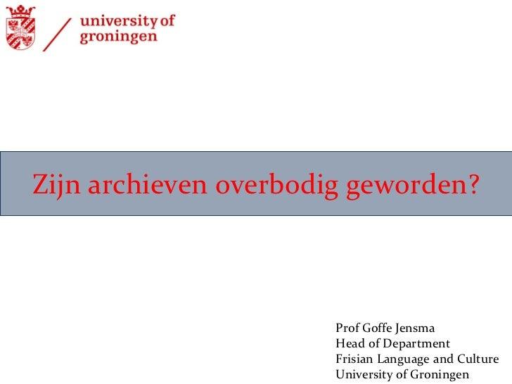 Zijn archieven overbodig geworden? Prof Goffe Jensma Head of Department Frisian Language and Culture  University of Gronin...