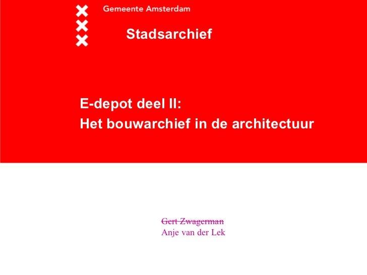 <ul>E-depot deel II: Het bouwarchief in de architectuur   </ul><ul>Stadsarchief </ul><ul>Gert Zwagerman   Anje van der Lek...