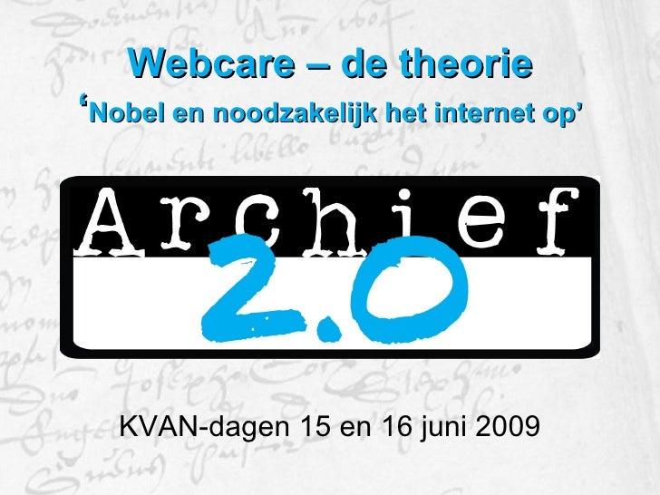 Webcare – de theorie ' Nobel en noodzakelijk het internet op' <ul><li>KVAN-dagen 15 en 16 juni 2009 </li></ul>