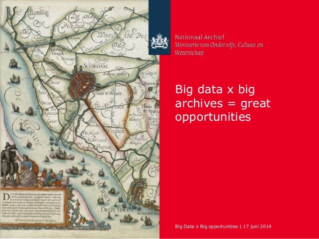 Big Data x Big opportunities | 17 juni 2014 Big data x big archives = great opportunities