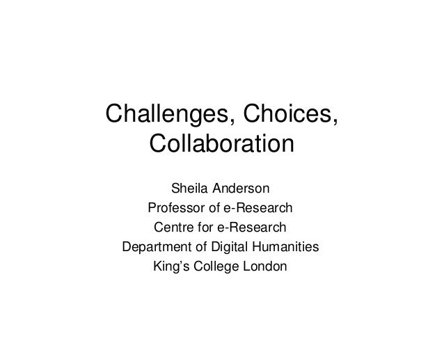 Challenges, Choices,CollaborationSheila AndersonProfessor of e-ResearchCentre for e-ResearchDepartment of Digital Humaniti...