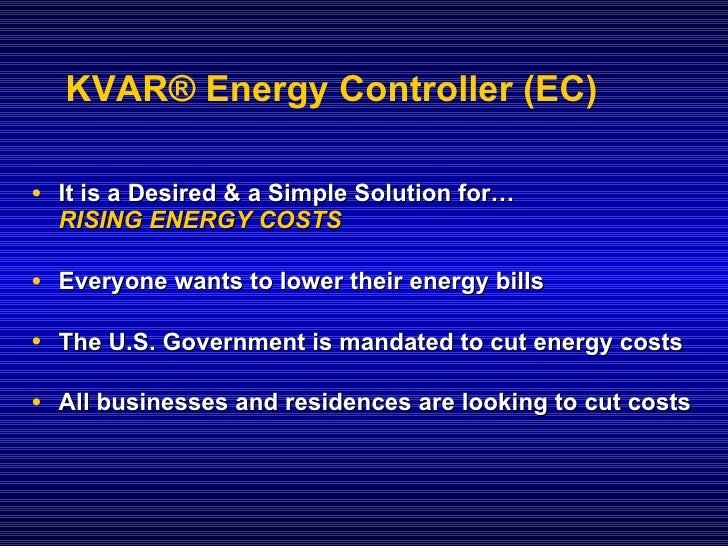 KVAR® Energy Controller (EC)  • It is a Desired & a Simple Solution for…   RISING ENERGY COSTS  • Everyone wants to lower ...