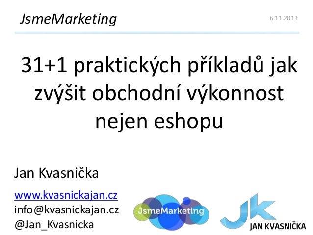 JsmeMarketing  6.11.2013  31+1 praktických příkladů jak zvýšit obchodní výkonnost nejen eshopu Jan Kvasnička www.kvasnicka...