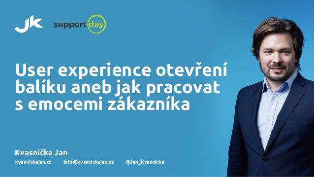 User experience otevření balíku aneb jak pracovat s emocemi zákazníka Kvasnička Jan kvasnickajan.cz info@kvasnickajan.cz @...