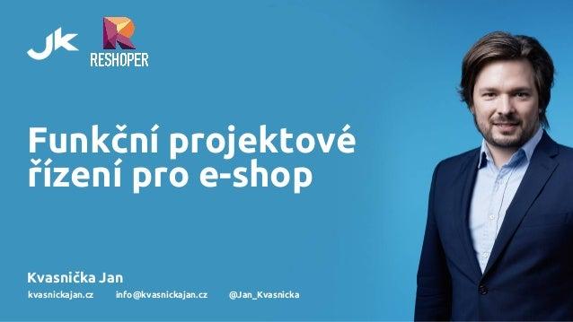 Funkční projektové řízení pro e-shop Kvasnička Jan kvasnickajan.cz info@kvasnickajan.cz @Jan_Kvasnicka