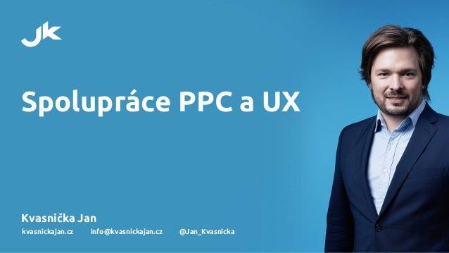 Spolupráce PPC a UX Kvasnička Jan kvasnickajan.cz info@kvasnickajan.cz @Jan_Kvasnicka