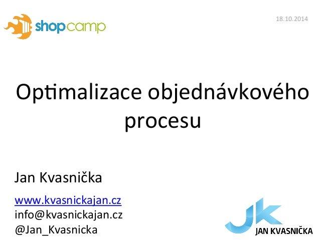 Op#malizace  objednávkového  procesu  Jan  Kvasnička  www.kvasnickajan.cz  info@kvasnickajan.cz  @Jan_Kvasnicka  18.10.201...
