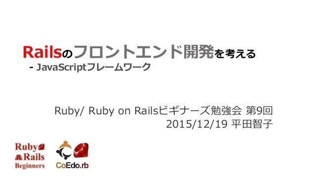 Railsのフロントエンド開発を考える - JavaScriptフレームワーク Ruby/ Ruby on Railsビギナーズ勉強会 第9回 2015/12/19 平田智子