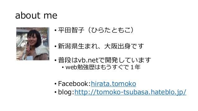 about me • 平田智子(ひらたともこ) • 新潟県生まれ、大阪出身です • 普段はvb.netで開発しています • web勉強歴はもうすぐで1年 • Facebook:hirata.tomoko • blog:http://tomoko...