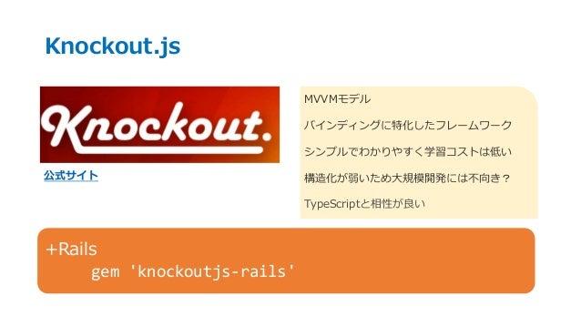 Knockout.js 公式サイト MVVMモデル バインディングに特化したフレームワーク シンプルでわかりやすく学習コストは低い 構造化が弱いため大規模開発には不向き? TypeScriptと相性が良い +Rails gem 'knockou...