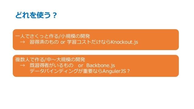 どれを使う? 一人でさくっと作る/小規模の開発 → 習得済のもの or 学習コストだけならKnockout.js 複数人で作る/中~大規模の開発 → 既習得者がいるもの or Backbone.js データバインディングが重要ならAnguler...