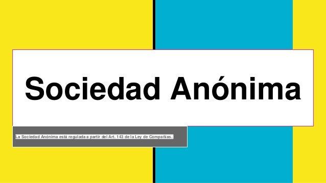 Sociedad Anónima La Sociedad Anónima está regulada a partir del Art. 143 de la Ley de Compañías.