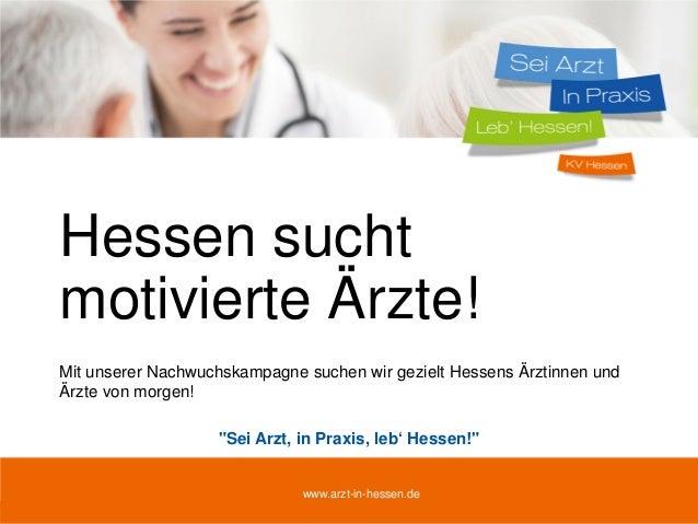 04.10.2013 www.arzt-in-hessen.de 1 Hessen sucht motivierte Ärzte! Mit unserer Nachwuchskampagne suchen wir gezielt Hessens...