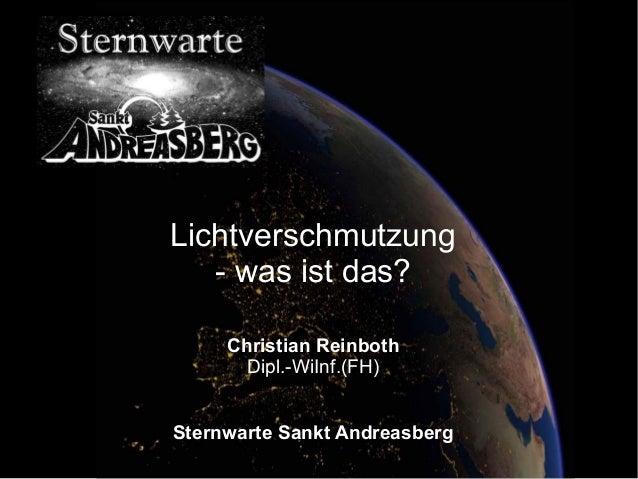 Lichtverschmutzung  - was ist das?  Christian Reinboth  Dipl.-WiInf.(FH)  Sternwarte Sankt Andreasberg