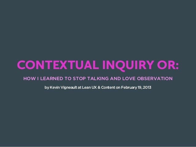 CONTEXTUAL INQUIRY OR:HOW I LEARNED TO STOP TALKING AND LOVE OBSERVATION       by Kevin Vigneault at Lean UX & Content on ...