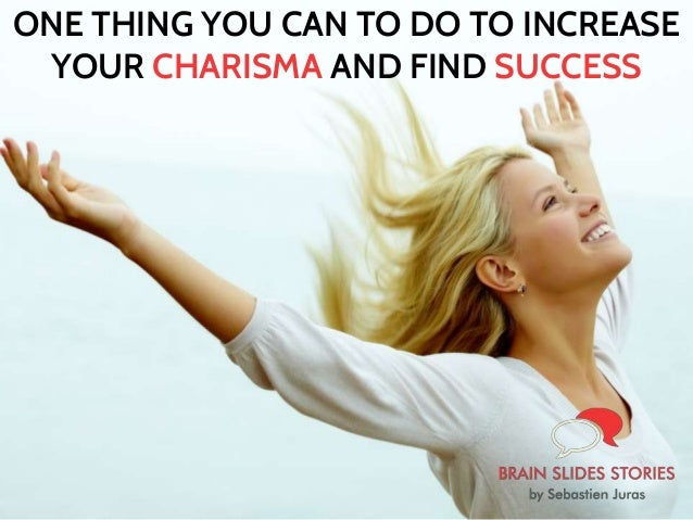 ONE THING YOU CAN TO DO TO INCREASE YOUR CHARISMA AND FIND SUCCESS