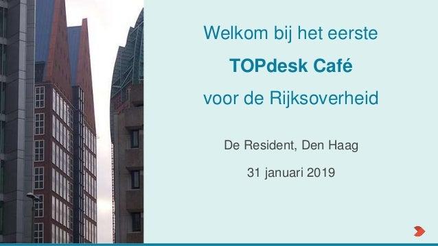 Welkom bij het eerste TOPdesk Café voor de Rijksoverheid De Resident, Den Haag 31 januari 2019