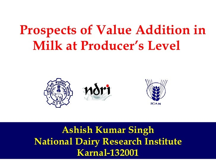 Prospects of Value Addition in Milk at Producer's Level Ashish Kumar Singh National Dairy Research Institute Karnal-1...