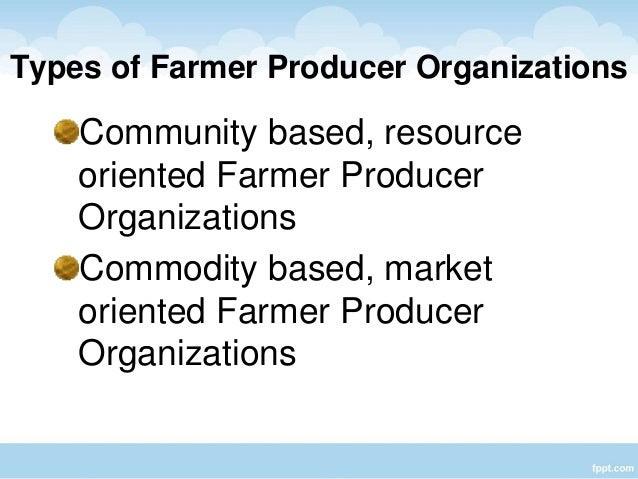 farmer producer organisation The concept of 'farmer producer organizations, (fpo)' consists of collectivization  of producers especially small and marginal farmers so as to form an effective.