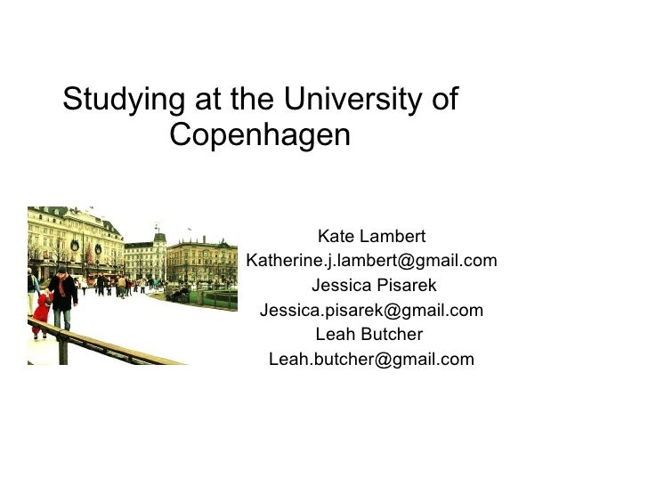 Studying at the University of Copenhagen Kate Lambert [email_address] Jessica Pisarek [email_address] Leah Butcher  [email...