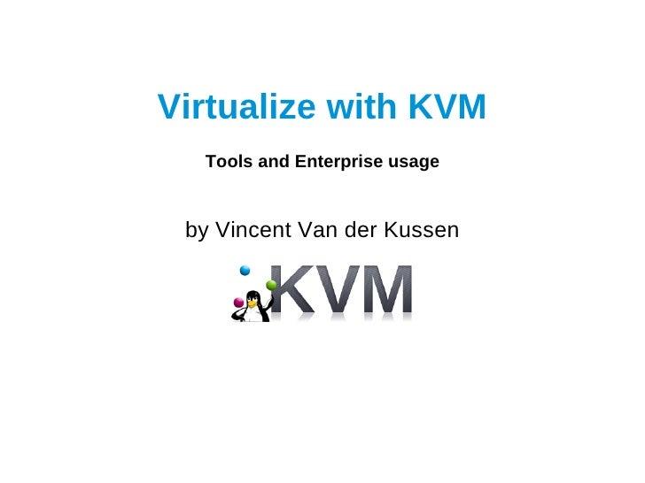Virtualize with KVM  Tools and Enterprise usage by Vincent Van der Kussen