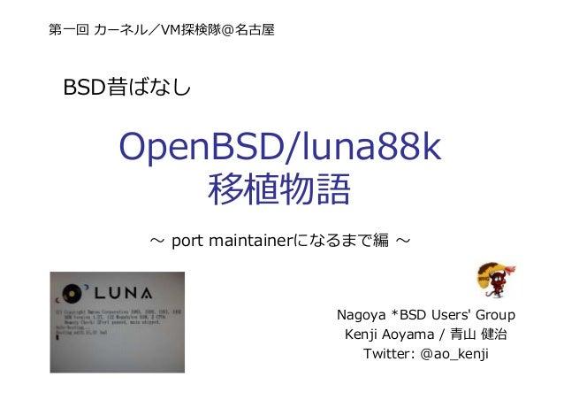 第一回 カーネル/VM探検隊@名古屋 BSD昔ばなし OpenBSD/luna88k 移植物語 Nagoya *BSD Users' Group Kenji Aoyama / ⻘⼭ 健治 Twitter: @ao_kenji 〜 port ma...