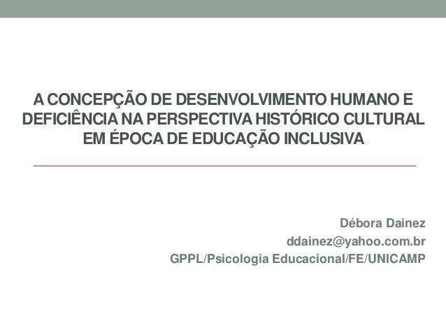 A CONCEPÇÃO DE DESENVOLVIMENTO HUMANO E DEFICIÊNCIANA PERSPECTIVAHISTÓRICO CULTURAL EM ÉPOCA DE EDUCAÇÃO INCLUSIVA Débora ...