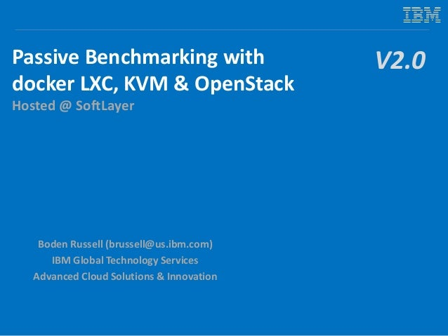 Passive Benchmarking with docker LXC, KVM & OpenStack Hosted @ SoftLayer Boden Russell (brussell@us.ibm.com) IBM Global Te...