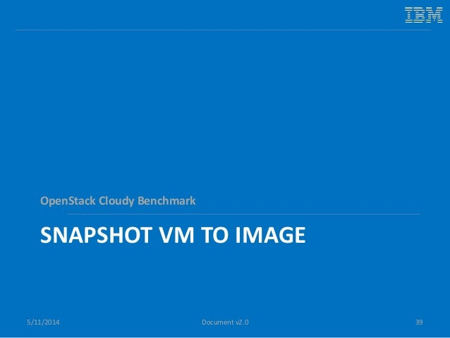 SNAPSHOT VM TO IMAGE OpenStack Cloudy Benchmark 5/11/2014 39Document v2.0