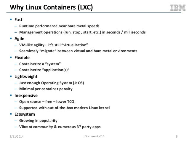 Why Linux Containers (LXC)  Fast – Runtime performance near bare metal speeds – Management operations (run, stop , start,...