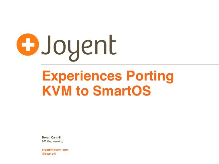 Experiences PortingKVM to SmartOSBryan CantrillVP, Engineeringbryan@joyent.com@bcantrill