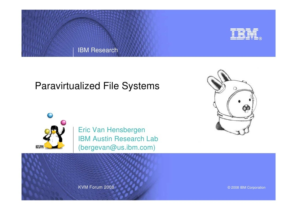 IBM Research     Paravirtualized File Systems             Eric Van Hensbergen          IBM Austin Research Lab          (b...
