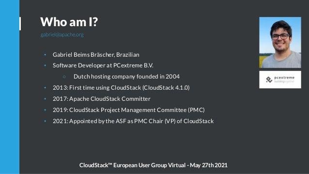 Who am I? gabriel@apache.org • Gabriel Beims Bräscher, Brazilian • Software Developer at PCextreme B.V. ○ Dutch hosting co...