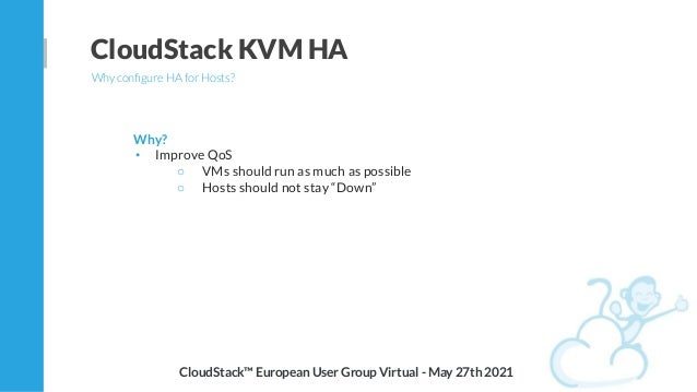 CloudStack KVM HA Why configure HA for Hosts? Why? • Improve QoS ○ VMs should run as much as possible ○ Hosts should not st...