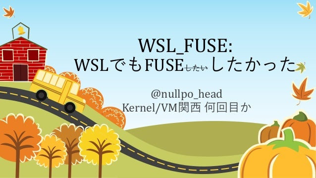 WSL_FUSE: WSLでもFUSEしたいしたかった @nullpo_head Kernel/VM関西 何回目か
