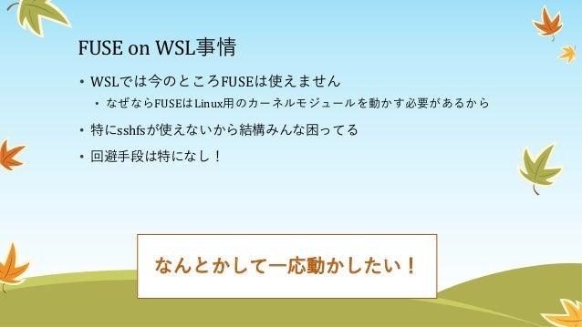 救世主・最近のWSLアップデート • Fall Creators Update以降、 WSLはWindows側の interoperabilityが向上 • Windowsのネットワーク ドライブがマウントでき るようになった • ⇒Windo...
