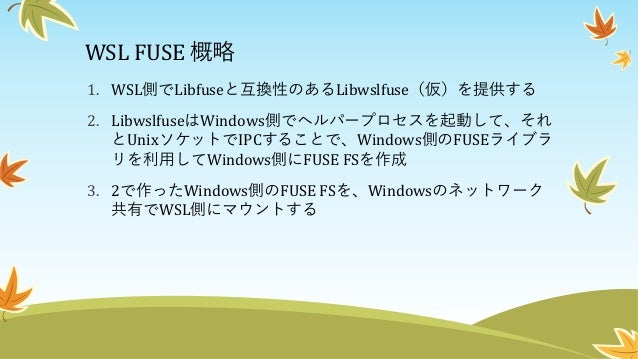 WSL FUSE: 概要図 Target FUSE FS Target FUSE FS Win32 FUSE Library WSL FUSE Winコンポーネント LibWSLfuse Target FUSE App IPC (gRPC) M...