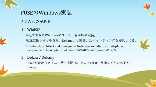"""FUSEのWindows実装 2つのものがある 1. WinFSP(今回はこっちを使う) 最近でてきたWindowsのユーザー空間FSの実装。 FUSE互換レイヤを含み、Dokanyより高速。Goバインディングを提供してる。 """"Previous..."""