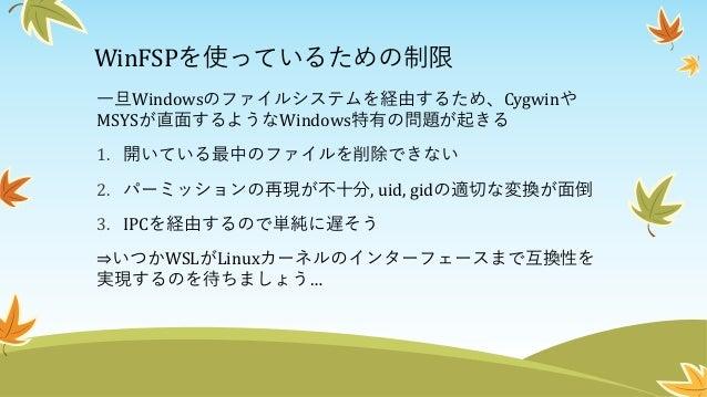 まとめ • WSLでは、Linuxカーネルモジュールをサポートしていないため FUSEが動かない • が、Windows用のFUSEコンポーネントをLinux側からWSLのIPCを 通して制御し、それをネットワークマウントすることで力技で実 現...