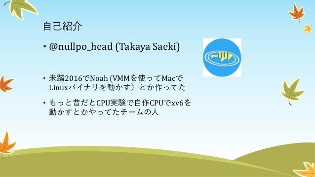 自己紹介 • @nullpo_head (Takaya Saeki) • 未踏2016でNoah (VMMを使ってMacで Linuxバイナリを動かす)とか作ってた • もっと昔だとCPU実験で自作CPUでxv6を 動かすとかやってたチームの人