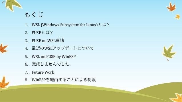 もくじ 1. WSL (Windows Subsystem for Linux)とは? 2. FUSEとは? 3. FUSE on WSL事情 4. 最近のWSLアップデートについて 5. WSL on FUSE by WinFSP 6. 完成...