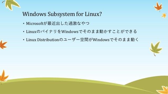 Windows Subsystem for Linux? • Microsoftが最近出した過激なやつ • LinuxのバイナリをWindowsでそのまま動かすことができる • Linux Distributionのユーザー空間がWindows...